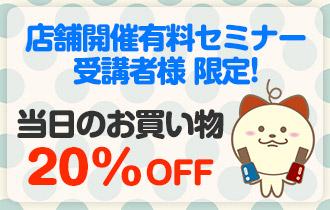 店舗開催の有料セミナー受講で当日のお買物が20%OFF!
