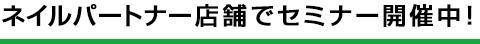 ネイルパートナー店舗にてセミナー開催中!