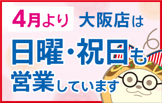 4月より大阪店は日曜・祝日も営業しています